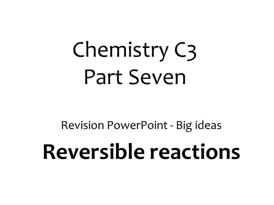 Revision PowerPoint - Big ideas Reversible reactions