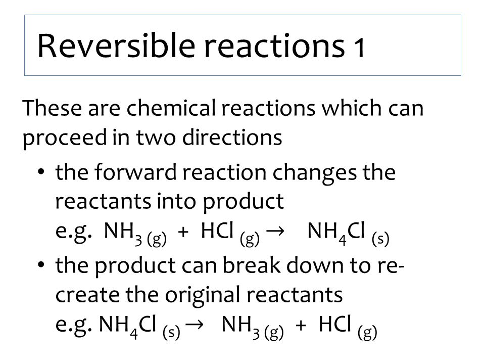 Reversible reactions 1 These are chemical reactions which can proceed in two directions.