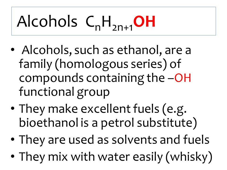 Alcohols CnH2n+1OH Alcohols, such as ethanol, are a family (homologous series) of compounds containing the –OH functional group.
