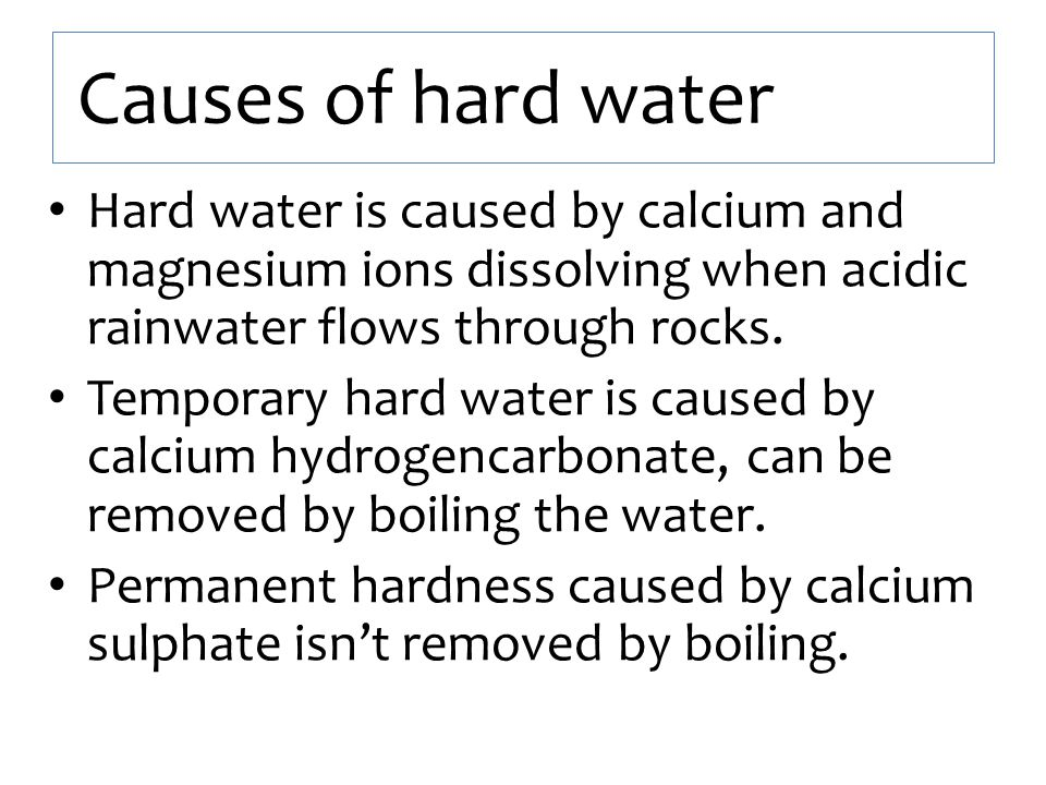 Causes of hard water Hard water is caused by calcium and magnesium ions dissolving when acidic rainwater flows through rocks.