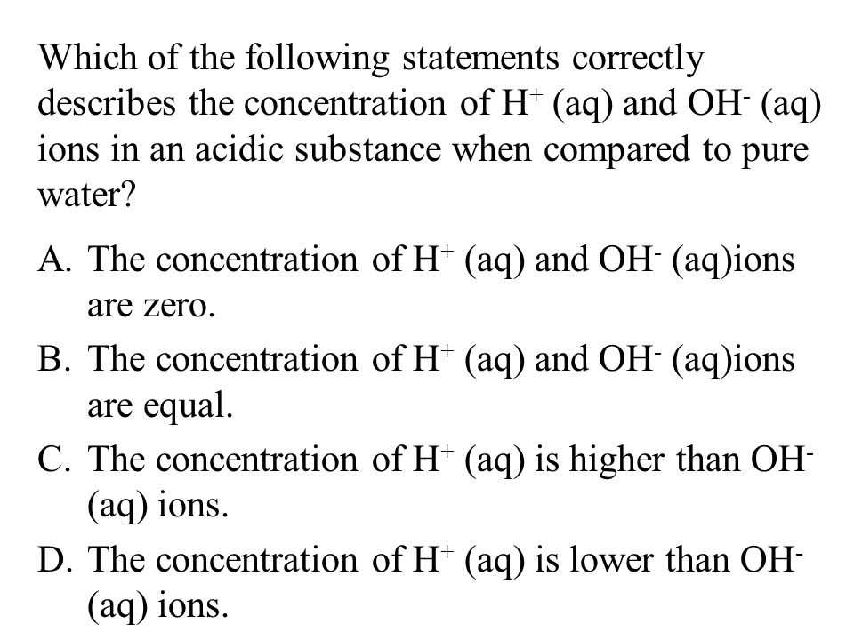 Which of the following statements correctly describes the concentration of H+ (aq) and OH- (aq) ions in an acidic substance when compared to pure water