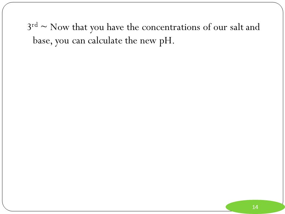 3rd ~ Now that you have the concentrations of our salt and base, you can calculate the new pH.