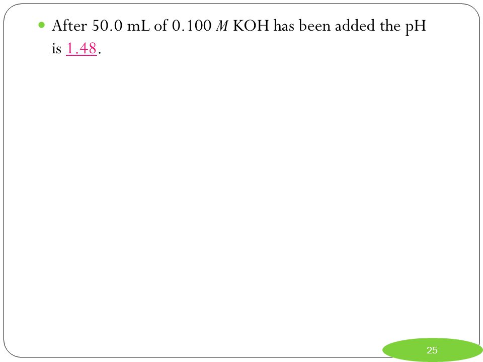 After 50.0 mL of 0.100 M KOH has been added the pH is 1.48.