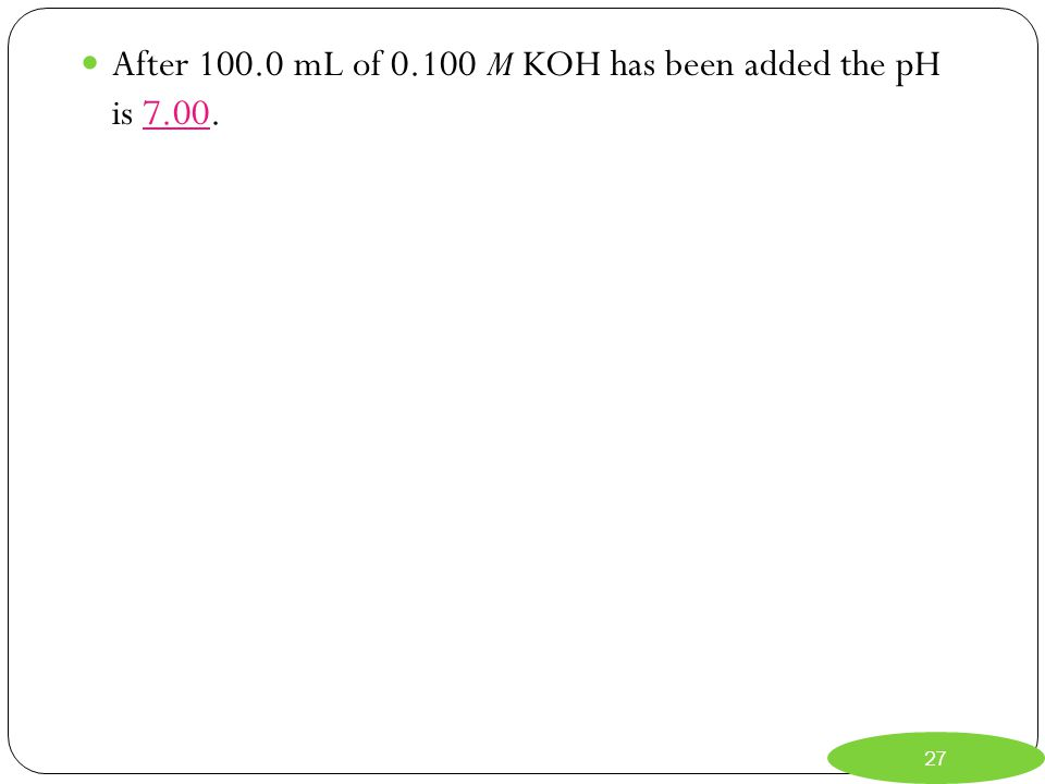 After 100.0 mL of 0.100 M KOH has been added the pH is 7.00.