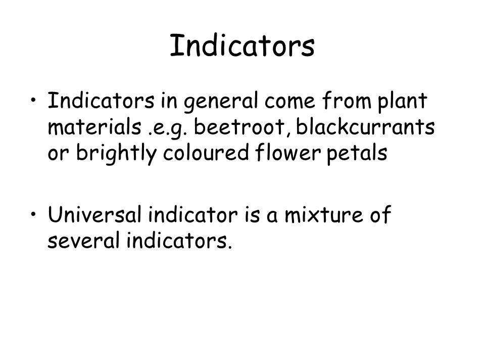 Indicators Indicators in general come from plant materials .e.g. beetroot, blackcurrants or brightly coloured flower petals.