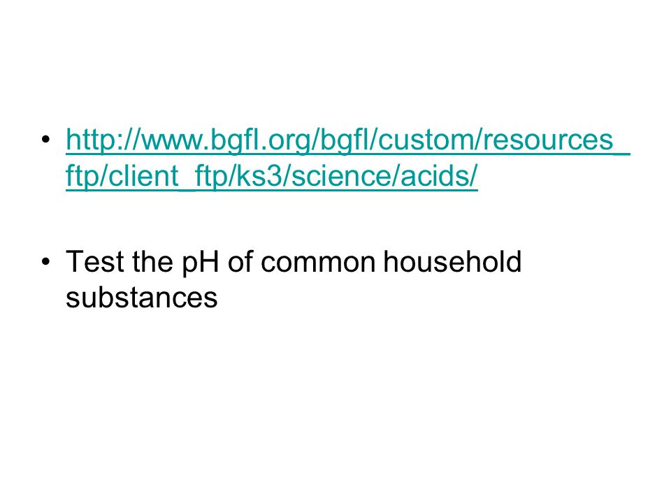 http://www.bgfl.org/bgfl/custom/resources_ftp/client_ftp/ks3/science/acids/ Test the pH of common household substances.