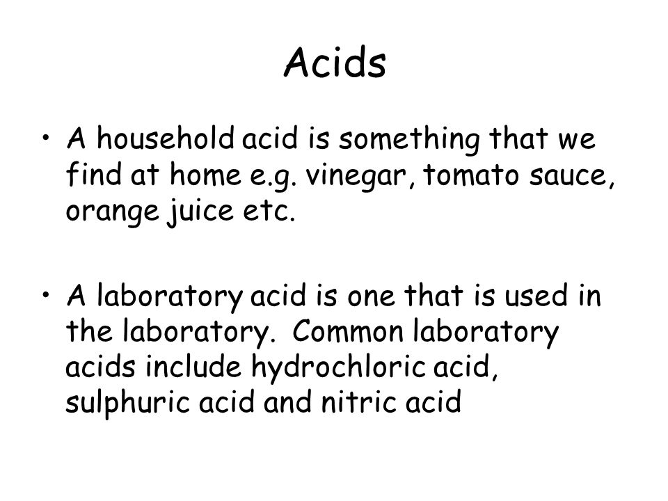 Acids A household acid is something that we find at home e.g. vinegar, tomato sauce, orange juice etc.