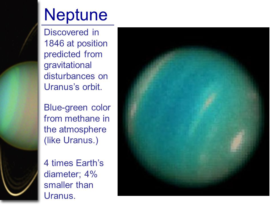 Neptune Discovered in 1846 at position predicted from gravitational disturbances on Uranus's orbit.