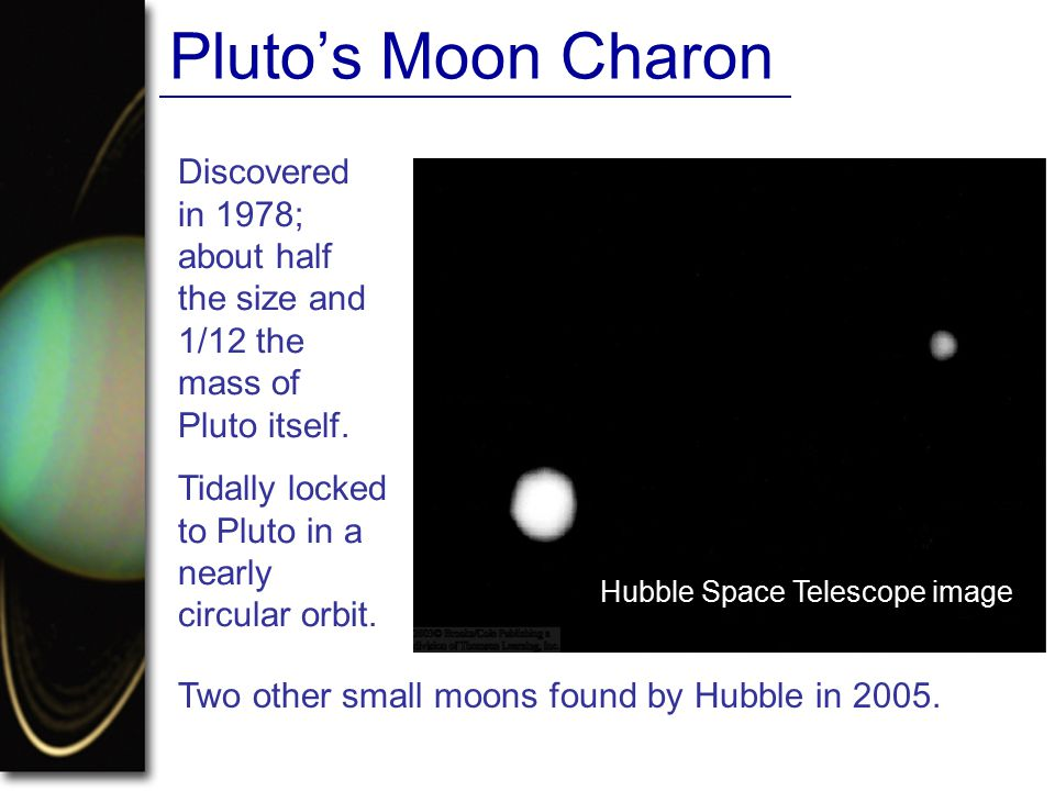 Pluto's Moon Charon Discovered in 1978; about half the size and 1/12 the mass of Pluto itself. Tidally locked to Pluto in a nearly circular orbit.