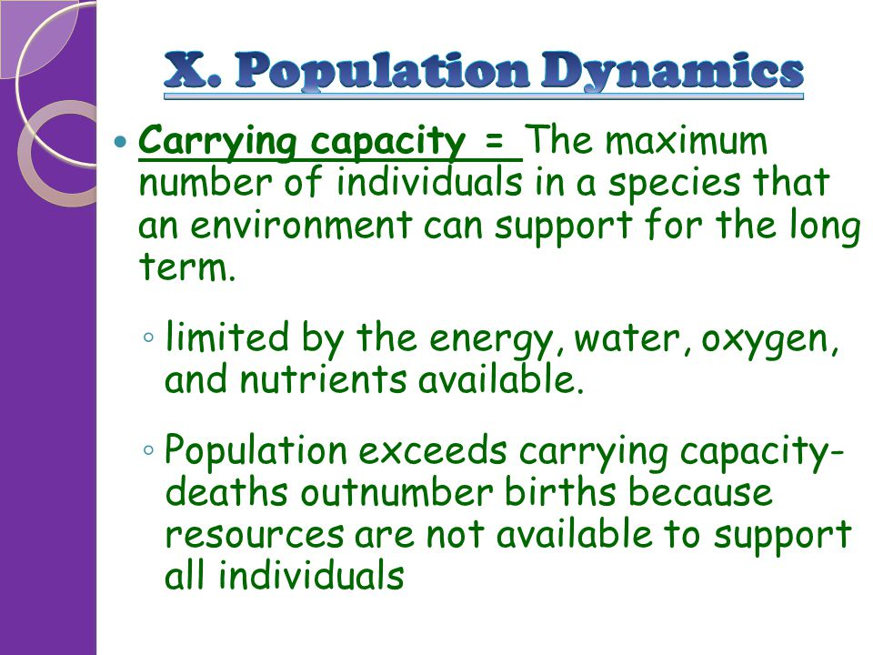 X. Population Dynamics Carrying capacity = The maximum number of individuals in a species that an environment can support for the long term.
