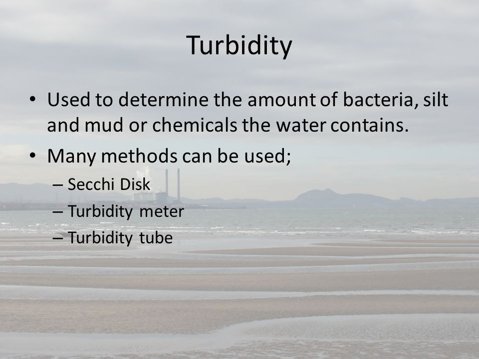 Turbidity Used to determine the amount of bacteria, silt and mud or chemicals the water contains. Many methods can be used;