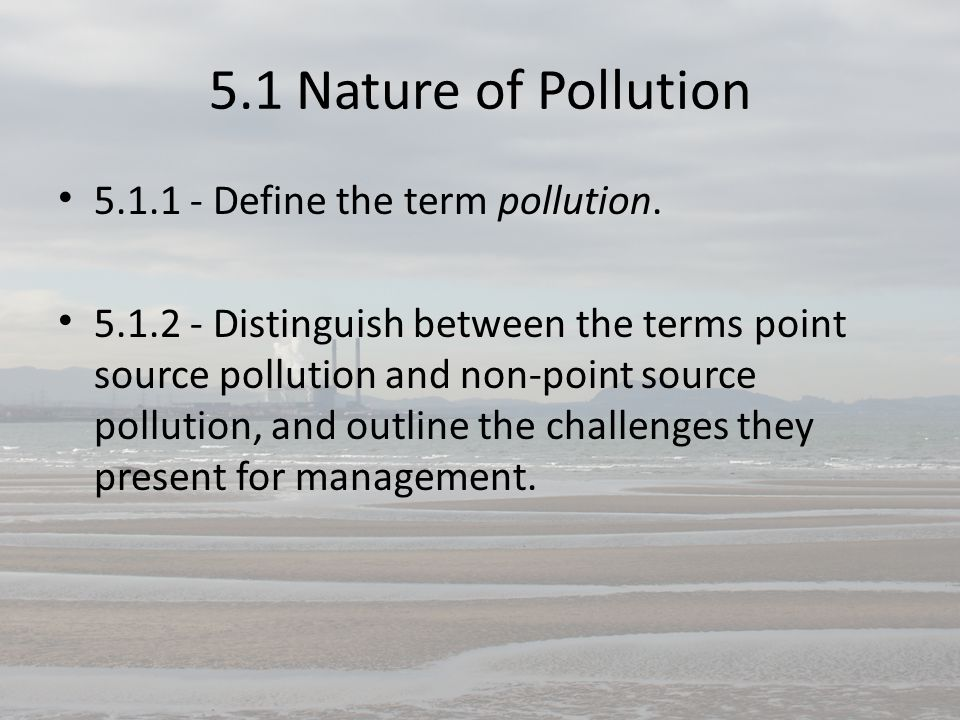 5.1 Nature of Pollution 5.1.1 - Define the term pollution.