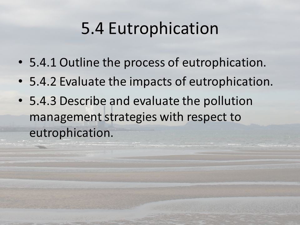 5.4 Eutrophication 5.4.1 Outline the process of eutrophication.