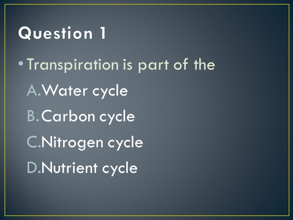 Question 1 Transpiration is part of the Water cycle Carbon cycle