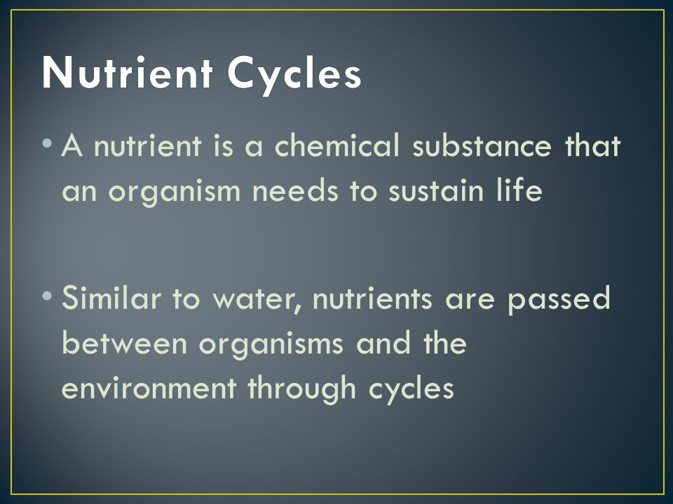 Nutrient Cycles A nutrient is a chemical substance that an organism needs to sustain life.
