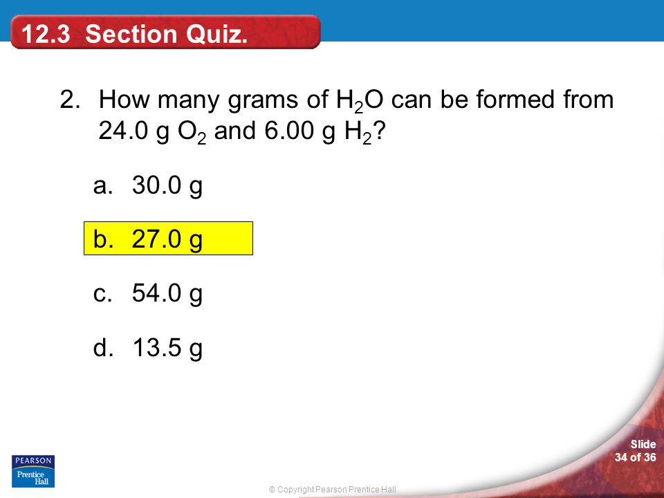 12.3 Section Quiz. 2. How many grams of H2O can be formed from 24.0 g O2 and 6.00 g H2 30.0 g. 27.0 g.