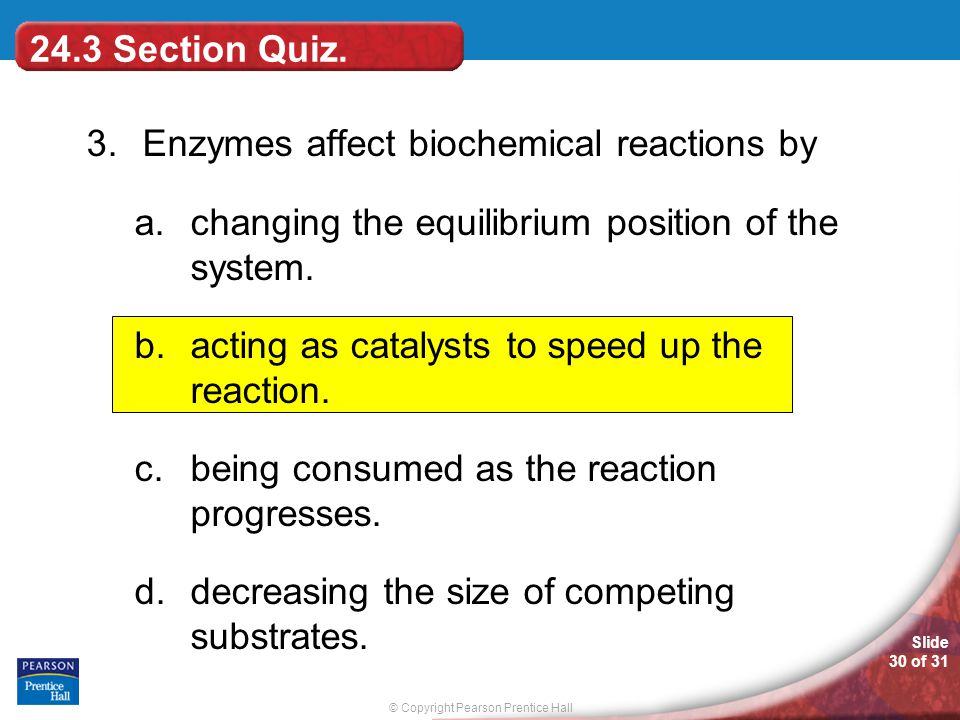 24.3 Section Quiz. 3. Enzymes affect biochemical reactions by. changing the equilibrium position of the system.