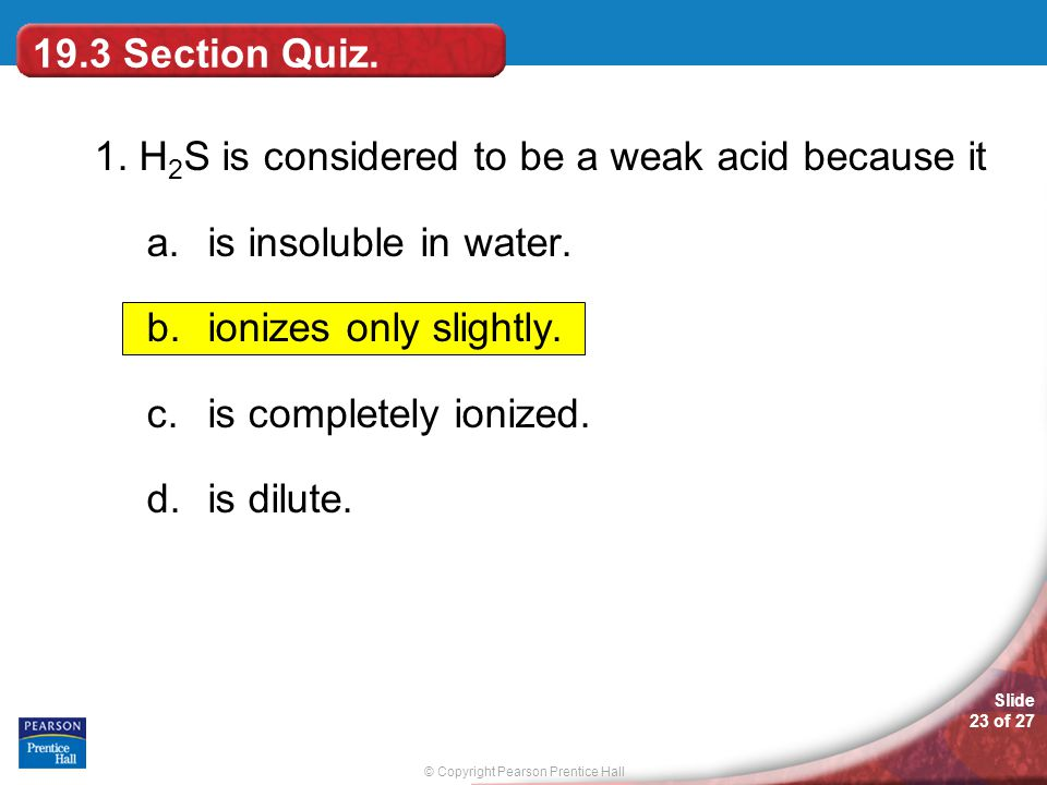 19.3 Section Quiz. 1. H2S is considered to be a weak acid because it. is insoluble in water. ionizes only slightly.