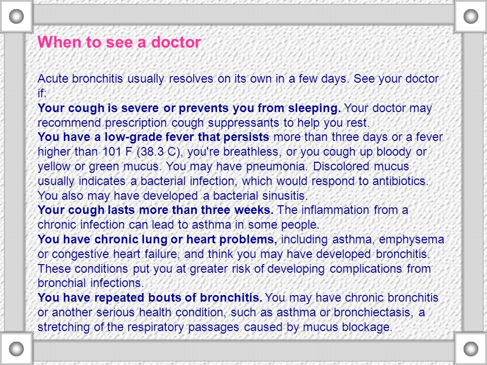 When to see a doctor Acute bronchitis usually resolves on its own in a few days. See your doctor if: