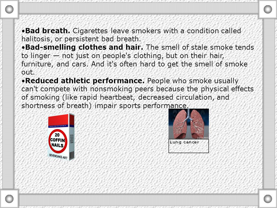 Bad breath. Cigarettes leave smokers with a condition called halitosis, or persistent bad breath.