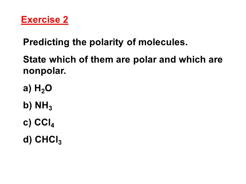 Exercise 2 Predicting the polarity of molecules. State which of them are polar and which are nonpolar.