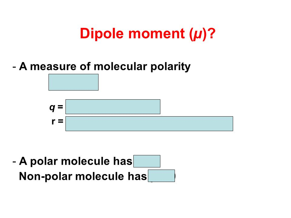 Dipole moment (µ) A measure of molecular polarity m = q x r