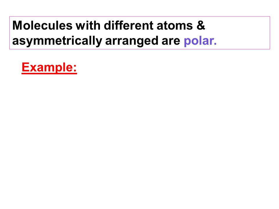 Molecules with different atoms & asymmetrically arranged are polar.