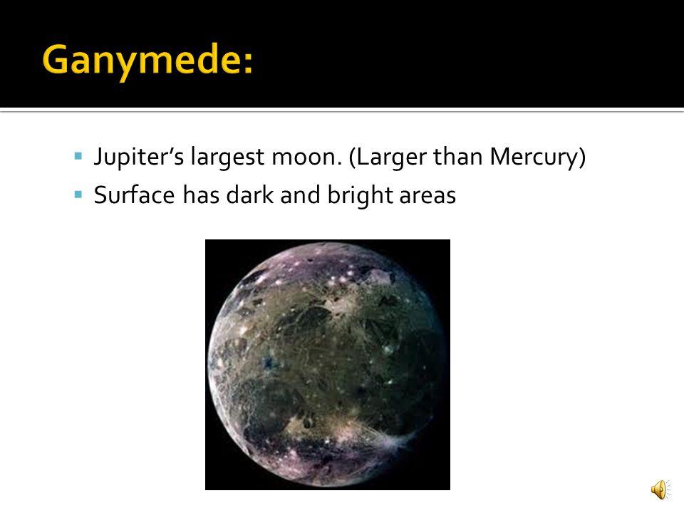 Ganymede: Jupiter's largest moon. (Larger than Mercury)