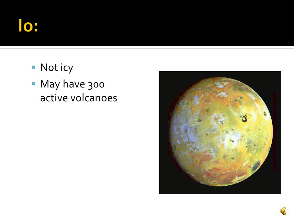 Io: Not icy May have 300 active volcanoes
