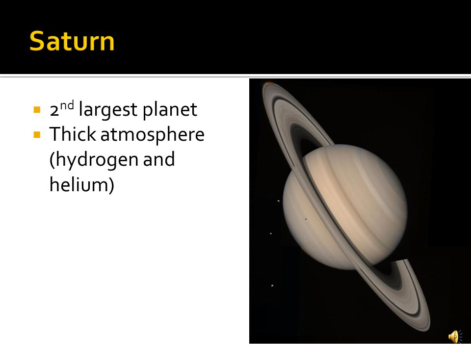 Saturn 2nd largest planet Thick atmosphere (hydrogen and helium)