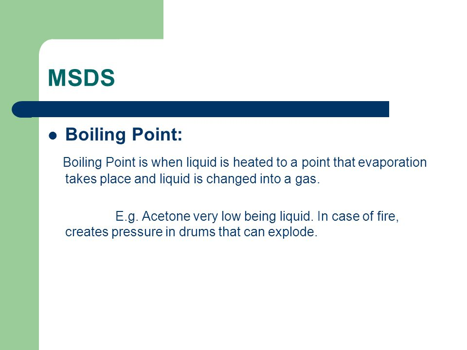 MSDS Boiling Point: Boiling Point is when liquid is heated to a point that evaporation takes place and liquid is changed into a gas.