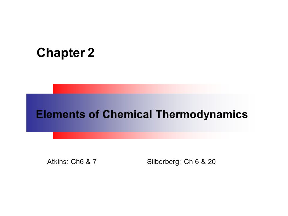 Chapter 2 Elements of Chemical Thermodynamics Atkins: Ch6 & 7