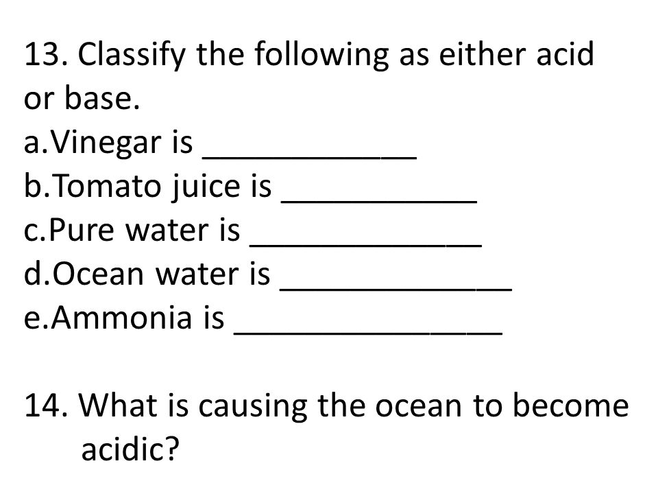 13. Classify the following as either acid or base.