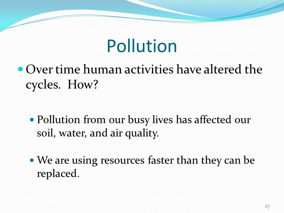 Pollution Over time human activities have altered the cycles. How