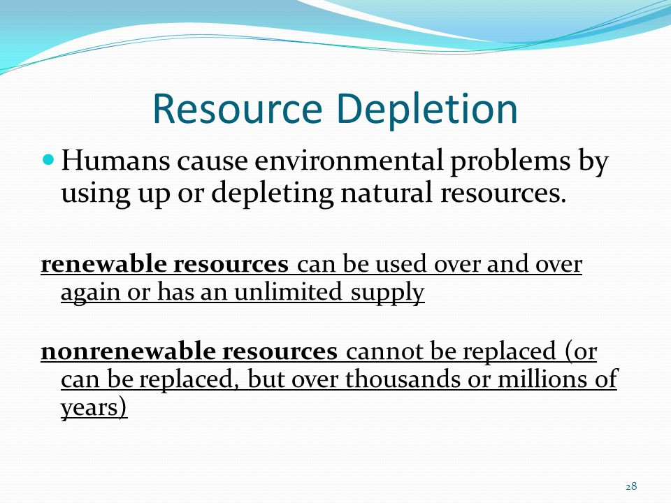 Resource Depletion Humans cause environmental problems by using up or depleting natural resources.