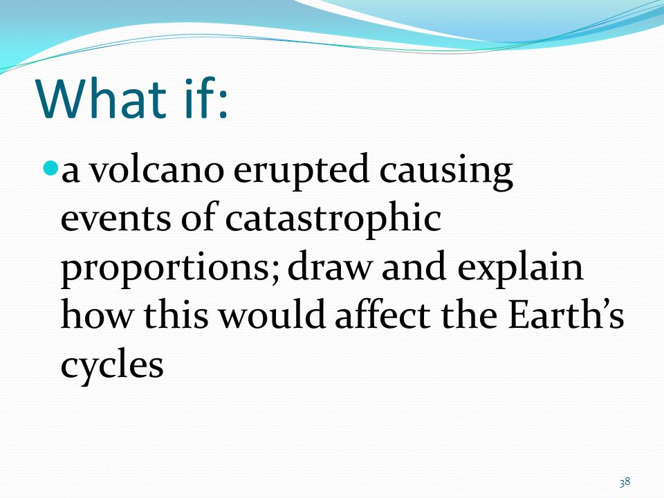 What if: a volcano erupted causing events of catastrophic proportions; draw and explain how this would affect the Earth's cycles.