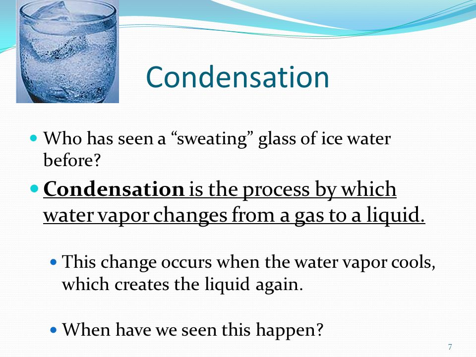 Condensation Who has seen a sweating glass of ice water before Condensation is the process by which water vapor changes from a gas to a liquid.