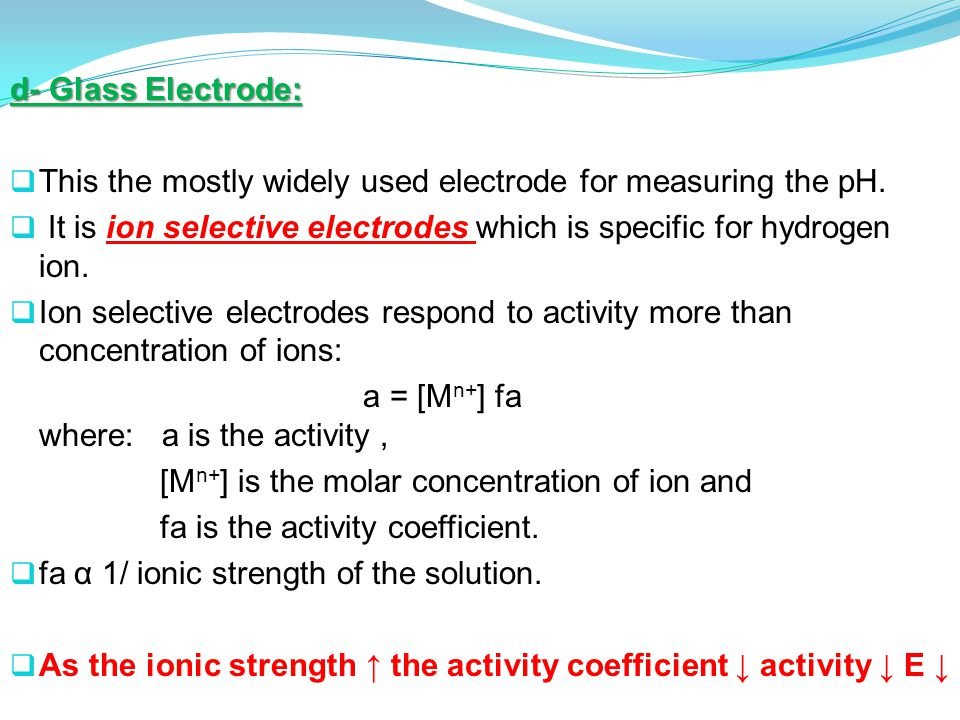 d- Glass Electrode: This the mostly widely used electrode for measuring the pH. It is ion selective electrodes which is specific for hydrogen ion.