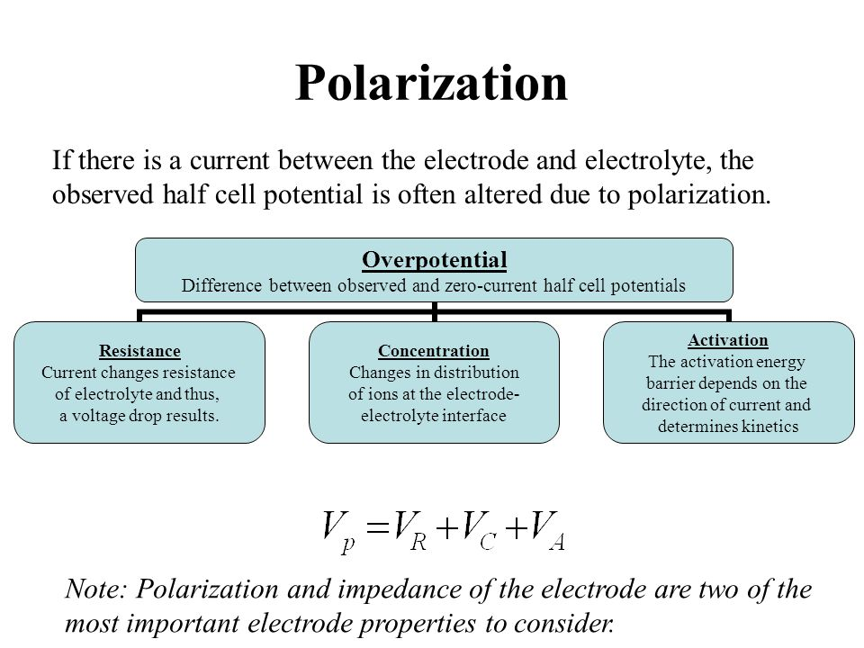 Polarization If there is a current between the electrode and electrolyte, the observed half cell potential is often altered due to polarization.