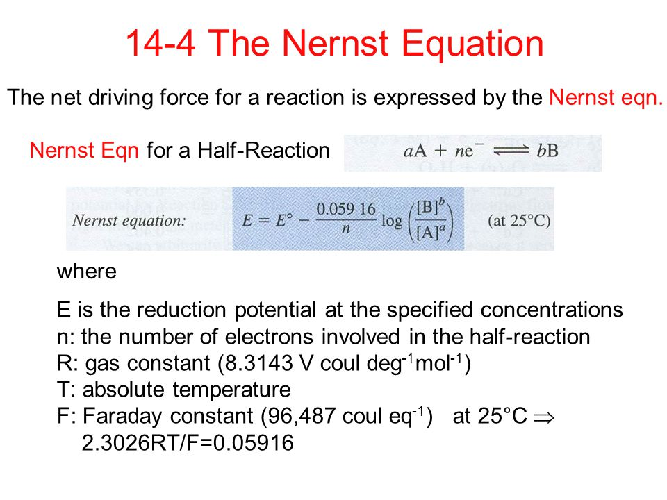 14-4 The Nernst Equation The net driving force for a reaction is expressed by the Nernst eqn. Nernst Eqn for a Half-Reaction.
