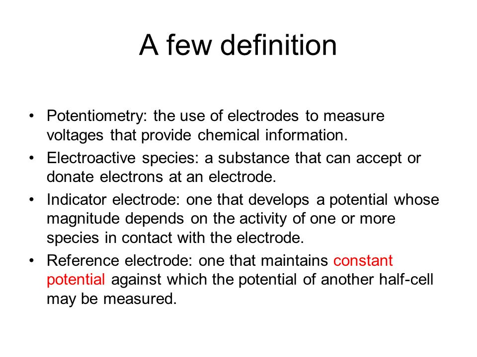 A few definition Potentiometry: the use of electrodes to measure voltages that provide chemical information.