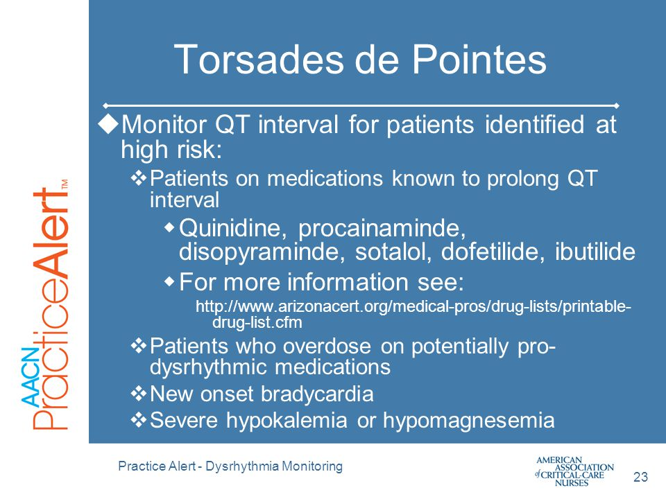 Torsades de Pointes Monitor QT interval for patients identified at high risk: Patients on medications known to prolong QT interval.