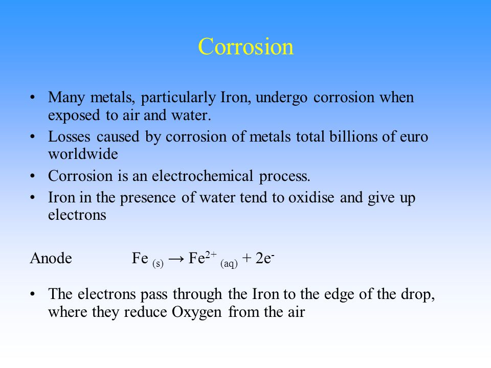 Corrosion Many metals, particularly Iron, undergo corrosion when exposed to air and water.