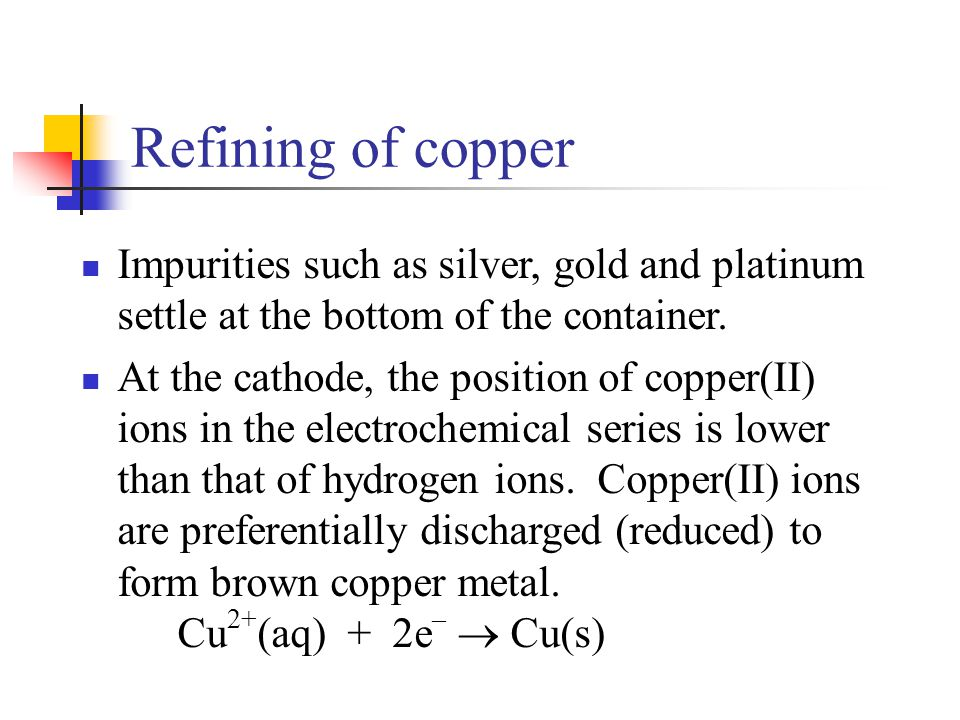 Refining of copper Impurities such as silver, gold and platinum settle at the bottom of the container.