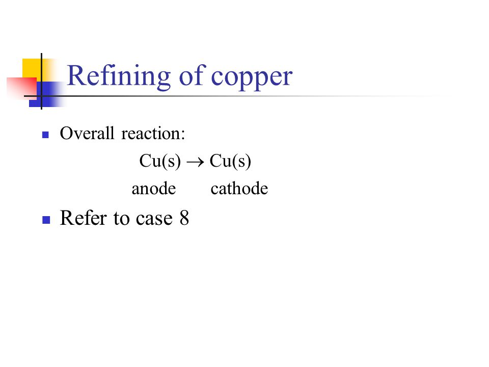 Refining of copper Refer to case 8 Overall reaction: Cu(s)  Cu(s)