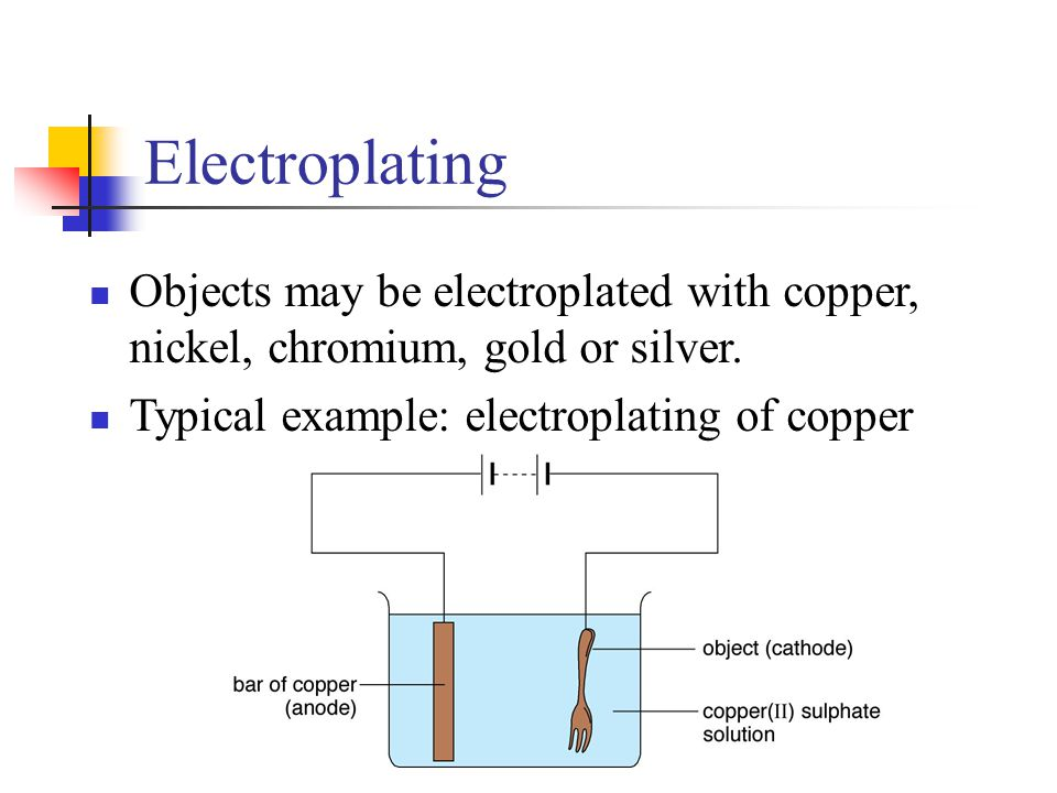 Electroplating Objects may be electroplated with copper, nickel, chromium, gold or silver.