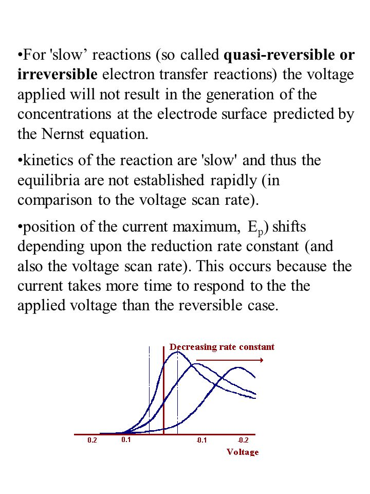 For slow' reactions (so called quasi-reversible or irreversible electron transfer reactions) the voltage applied will not result in the generation of the concentrations at the electrode surface predicted by the Nernst equation.