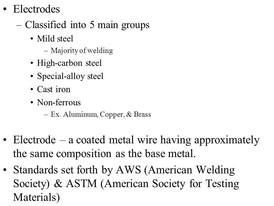 Electrodes Classified into 5 main groups. Mild steel. Majority of welding. High-carbon steel. Special-alloy steel.