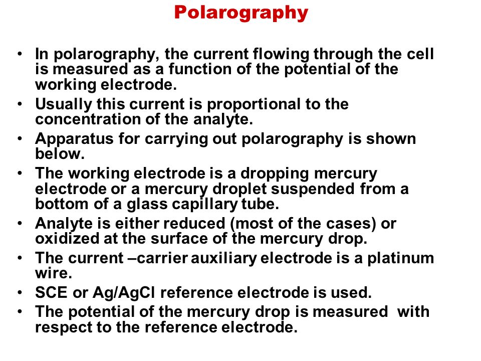 Polarography In polarography, the current flowing through the cell is measured as a function of the potential of the working electrode.