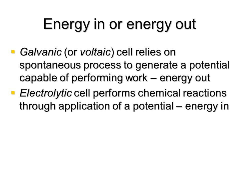 Energy in or energy out Galvanic (or voltaic) cell relies on spontaneous process to generate a potential capable of performing work – energy out.